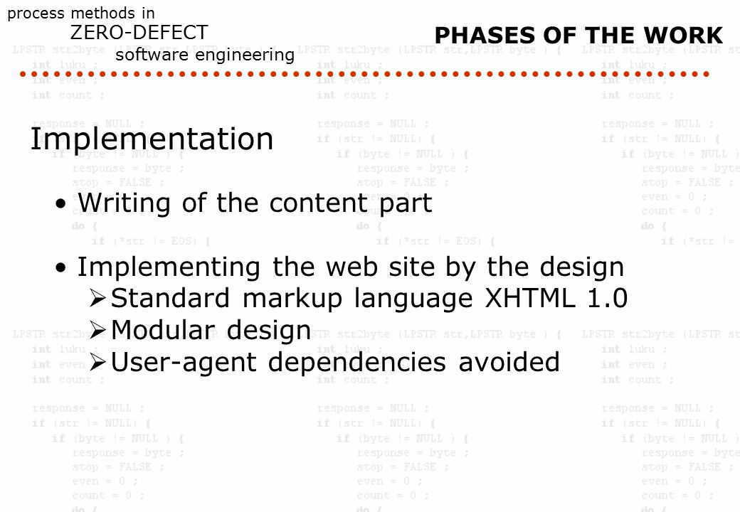 process methods in ZERO-DEFECT software engineering Implementation Writing of the content part Implementing the web site by the design  Standard markup language XHTML 1.0  Modular design  User-agent dependencies avoided PHASES OF THE WORK