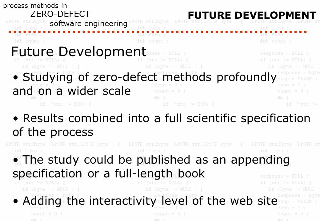 process methods in ZERO-DEFECT software engineering Future Development Studying of zero-defect methods profoundly and on a wider scale Results combined into a full scientific specification of the process The study could be published as an appending specification or a full-length book Adding the interactivity level of the web site FUTURE DEVELOPMENT