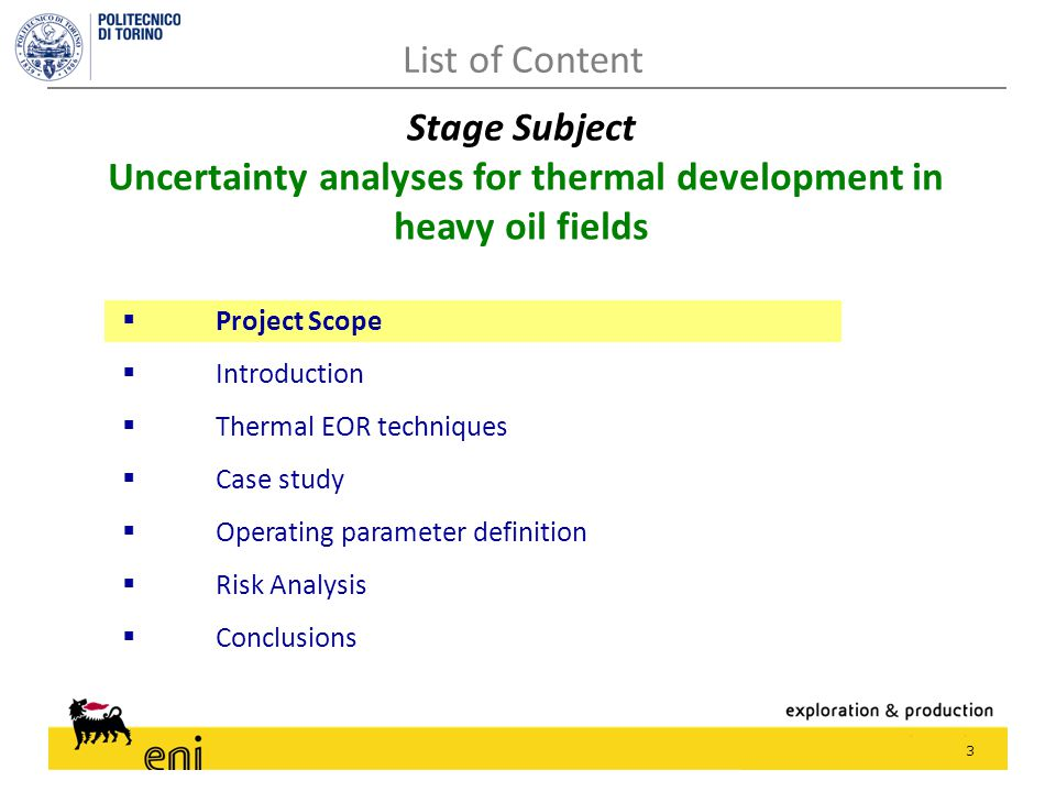 3  Project Scope  Introduction  Thermal EOR techniques  Case study  Operating parameter definition  Risk Analysis  Conclusions List of Content Stage Subject Uncertainty analyses for thermal development in heavy oil fields