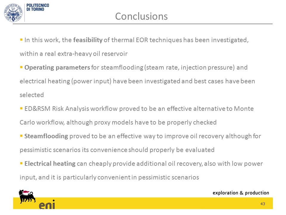  In this work, the feasibility of thermal EOR techniques has been investigated, within a real extra-heavy oil reservoir  Operating parameters for steamflooding (steam rate, injection pressure) and electrical heating (power input) have been investigated and best cases have been selected  ED&RSM Risk Analysis workflow proved to be an effective alternative to Monte Carlo workflow, although proxy models have to be properly checked  Steamflooding proved to be an effective way to improve oil recovery although for pessimistic scenarios its convenience should properly be evaluated  Electrical heating can cheaply provide additional oil recovery, also with low power input, and it is particularly convenient in pessimistic scenarios 43 Conclusions  In this work, the feasibility of thermal EOR techniques has been investigated, within a real extra-heavy oil reservoir  Operating parameters for steamflooding (steam rate, injection pressure) and electrical heating (power input) have been investigated and best cases have been selected  ED&RSM Risk Analysis workflow proved to be an effective alternative to Monte Carlo workflow, although proxy models have to be properly checked  Steamflooding proved to be an effective way to improve oil recovery although for pessimistic scenarios its convenience should properly be evaluated  Electrical heating can cheaply provide additional oil recovery, also with low power input, and it is particularly convenient in pessimistic scenarios