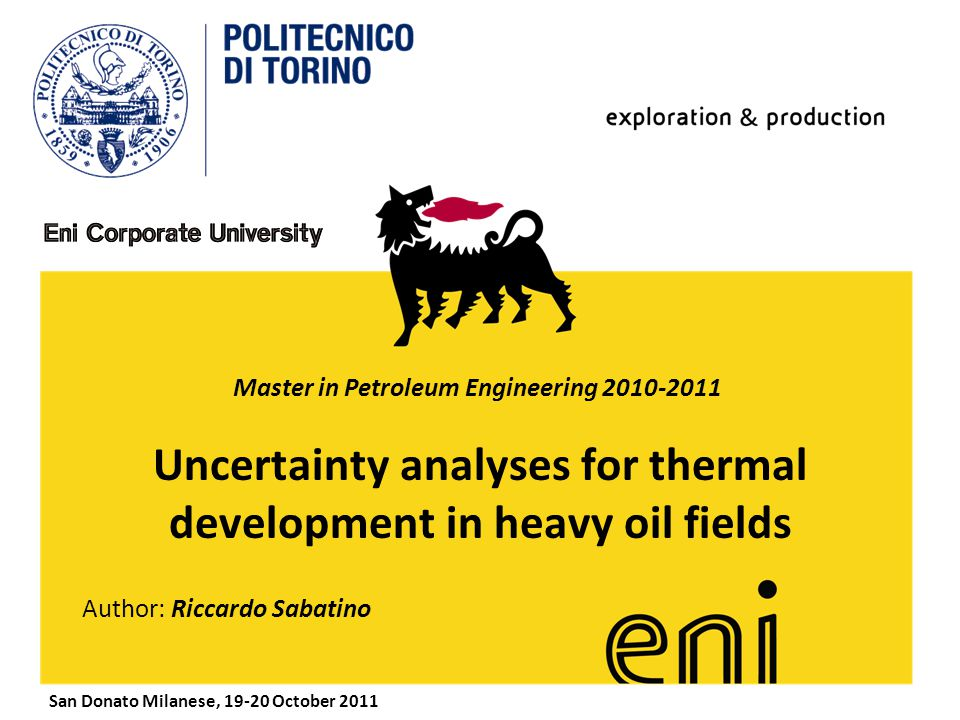www.eni.it Uncertainty analyses for thermal development in heavy oil fields Author: Riccardo Sabatino San Donato Milanese, 19-20 October 2011 Master in Petroleum Engineering 2010-2011