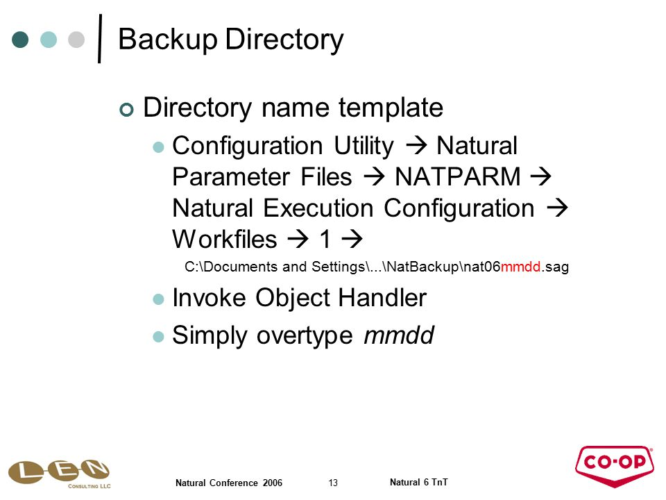 13 Natural Conference 2006 Natural 6 TnT Backup Directory Directory name template Configuration Utility  Natural Parameter Files  NATPARM  Natural Execution Configuration  Workfiles  1  C:\Documents and Settings\...\NatBackup\nat06mmdd.sag Invoke Object Handler Simply overtype mmdd