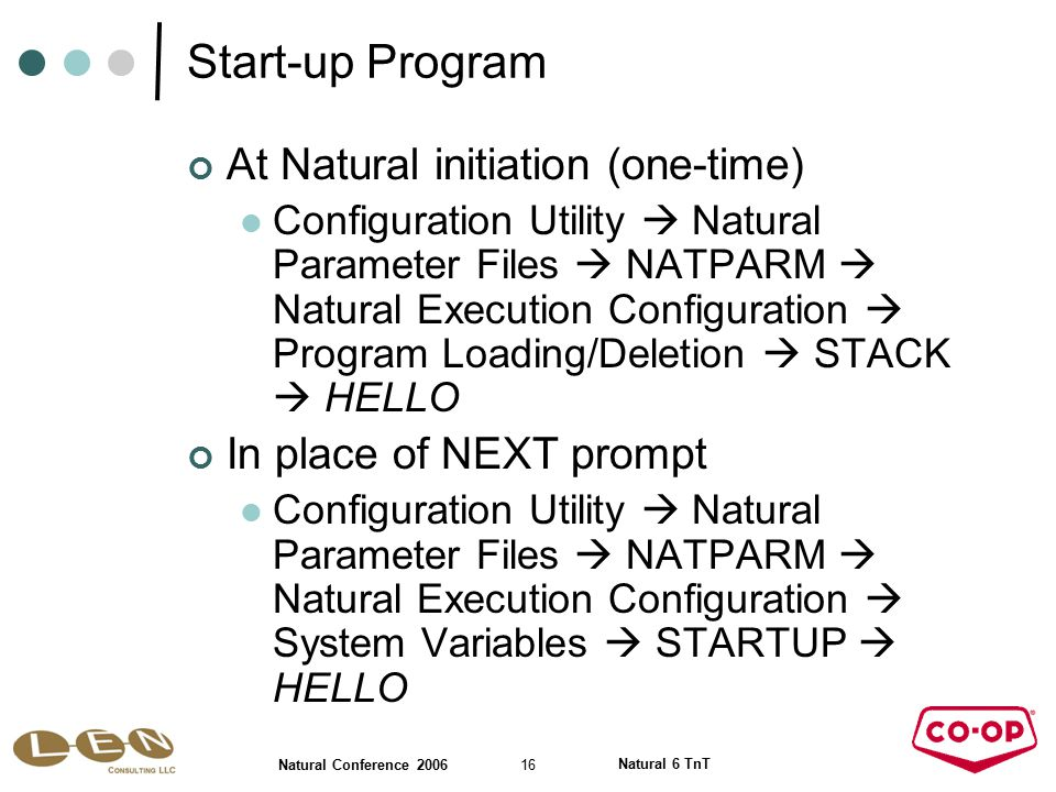 16 Natural Conference 2006 Natural 6 TnT Start-up Program At Natural initiation (one-time) Configuration Utility  Natural Parameter Files  NATPARM  Natural Execution Configuration  Program Loading/Deletion  STACK  HELLO In place of NEXT prompt Configuration Utility  Natural Parameter Files  NATPARM  Natural Execution Configuration  System Variables  STARTUP  HELLO