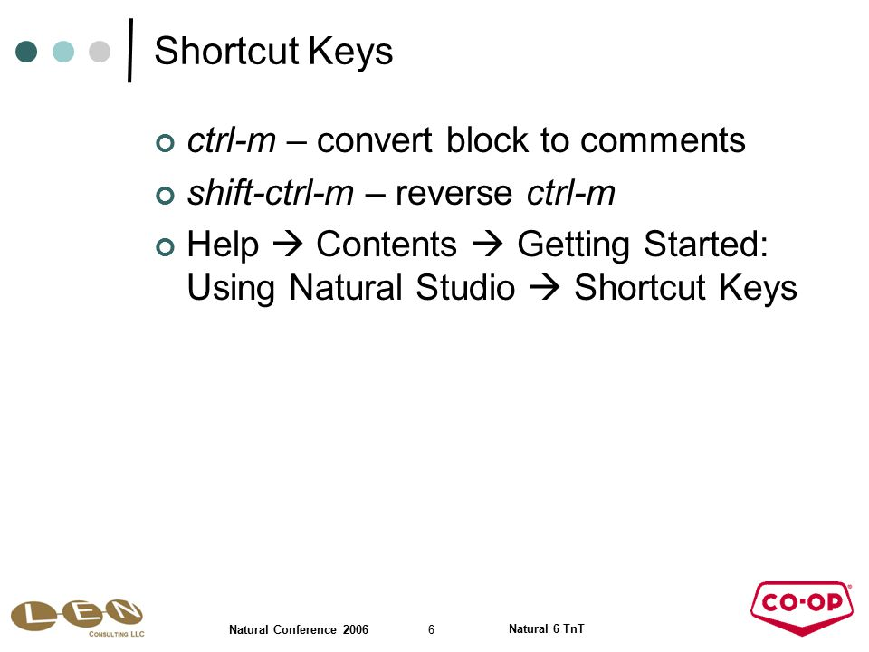 6 Natural Conference 2006 Natural 6 TnT Shortcut Keys ctrl-m – convert block to comments shift-ctrl-m – reverse ctrl-m Help  Contents  Getting Started: Using Natural Studio  Shortcut Keys