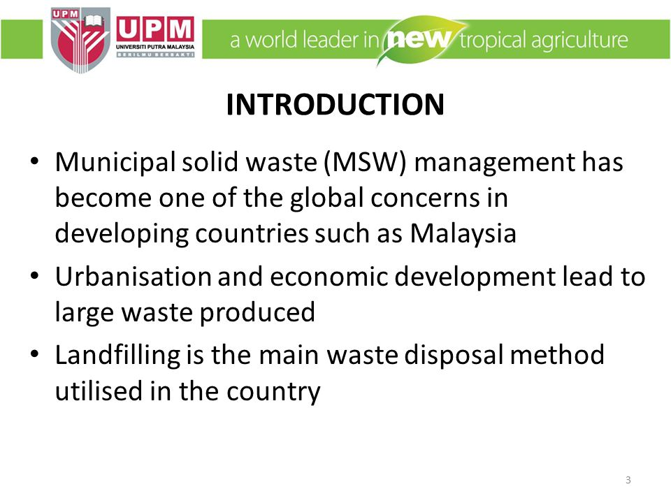 INTRODUCTION Municipal solid waste (MSW) management has become one of the global concerns in developing countries such as Malaysia Urbanisation and economic development lead to large waste produced Landfilling is the main waste disposal method utilised in the country 3