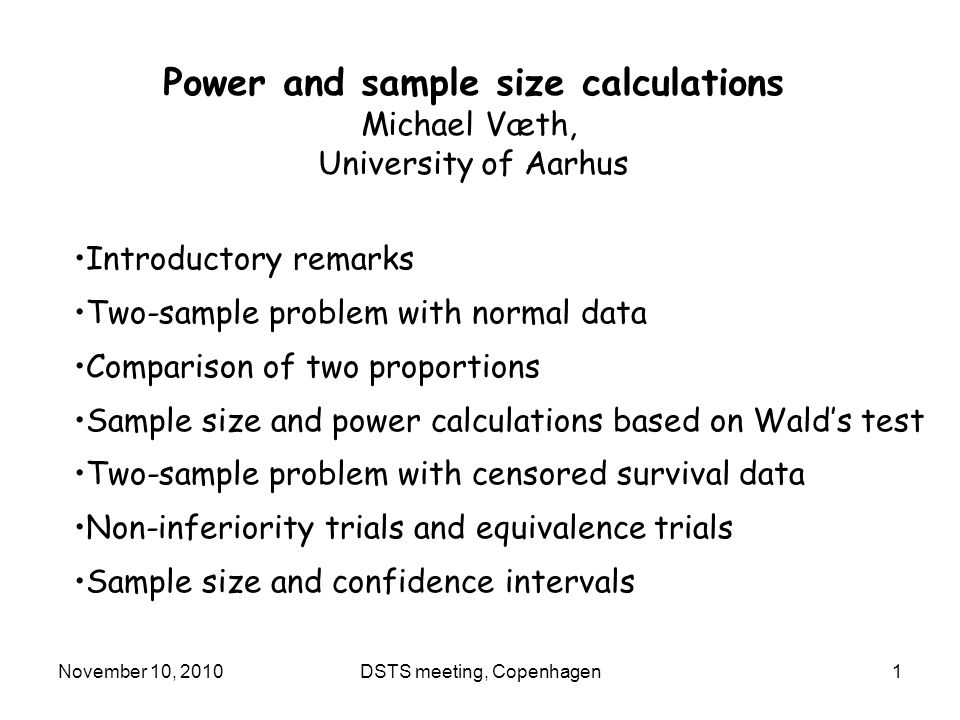 November 10, 2010DSTS meeting, Copenhagen1 Power and sample size calculations Michael Væth, University of Aarhus Introductory remarks Two-sample problem with normal data Comparison of two proportions Sample size and power calculations based on Wald's test Two-sample problem with censored survival data Non-inferiority trials and equivalence trials Sample size and confidence intervals