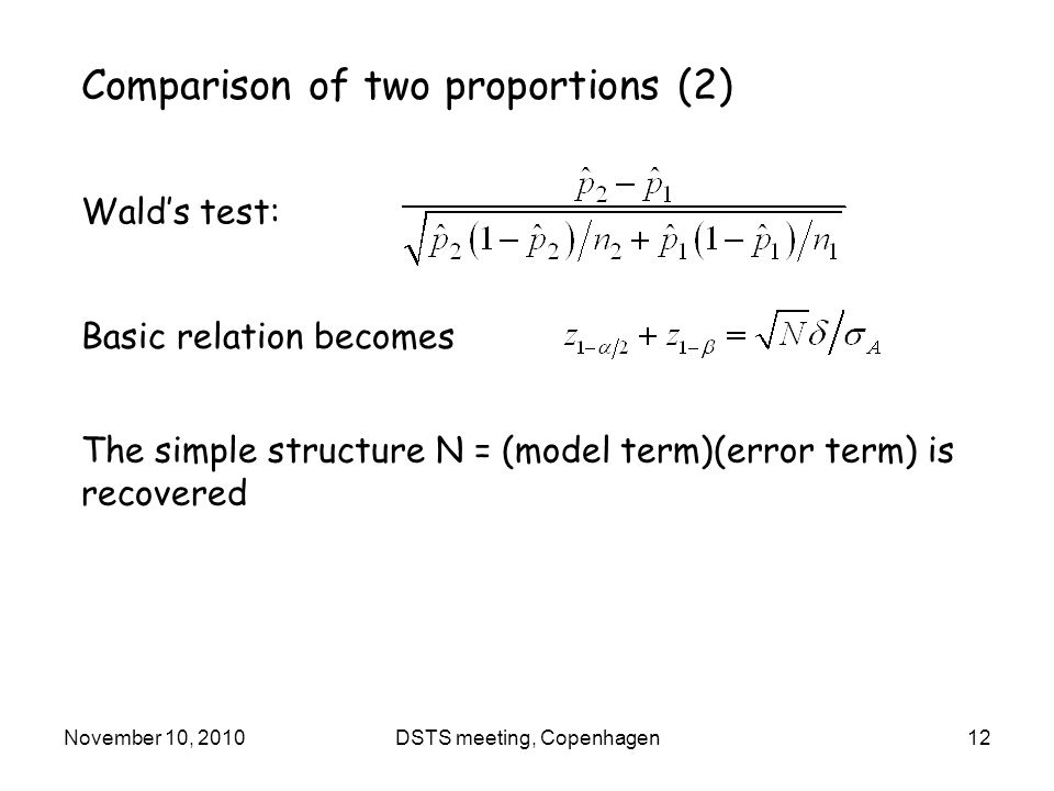 November 10, 2010DSTS meeting, Copenhagen12 Comparison of two proportions (2) Wald's test: Basic relation becomes The simple structure N = (model term)(error term) is recovered