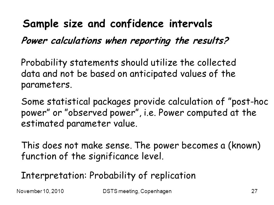 November 10, 2010DSTS meeting, Copenhagen27 Sample size and confidence intervals Power calculations when reporting the results.