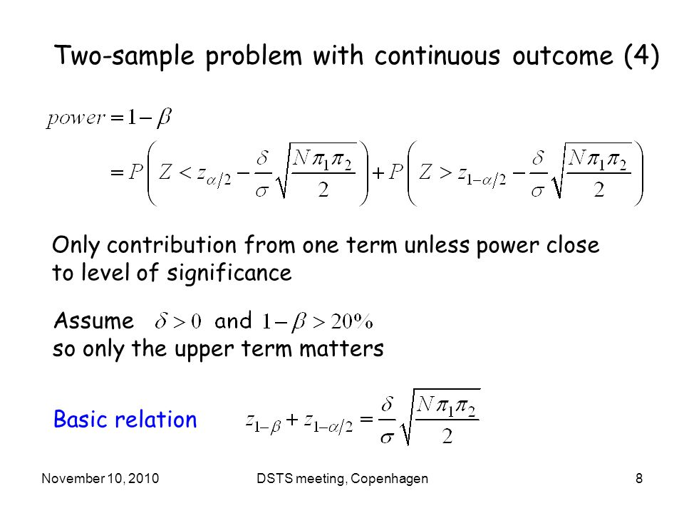 November 10, 2010DSTS meeting, Copenhagen8 Assume so only the upper term matters Two-sample problem with continuous outcome (4) Only contribution from one term unless power close to level of significance Basic relation
