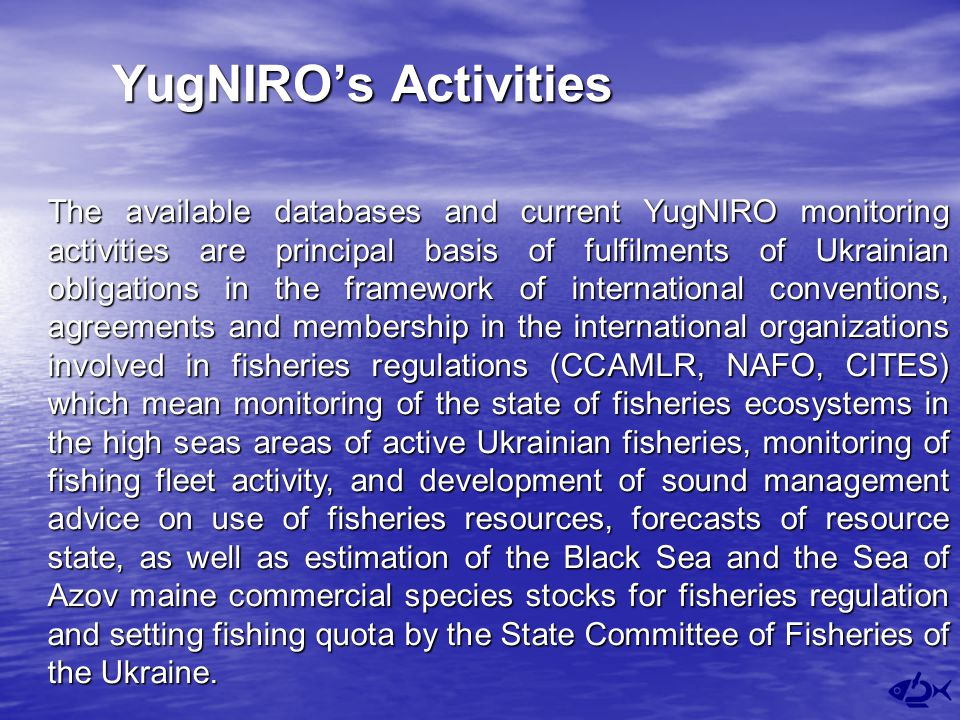 YugNIRO's Activities The available databases and current YugNIRO monitoring activities are principal basis of fulfilments of Ukrainian obligations in the framework of international conventions, agreements and membership in the international organizations involved in fisheries regulations (CCAMLR, NAFO, CITES) which mean monitoring of the state of fisheries ecosystems in the high seas areas of active Ukrainian fisheries, monitoring of fishing fleet activity, and development of sound management advice on use of fisheries resources, forecasts of resource state, as well as estimation of the Black Sea and the Sea of Azov maine commercial species stocks for fisheries regulation and setting fishing quota by the State Committee of Fisheries of the Ukraine.