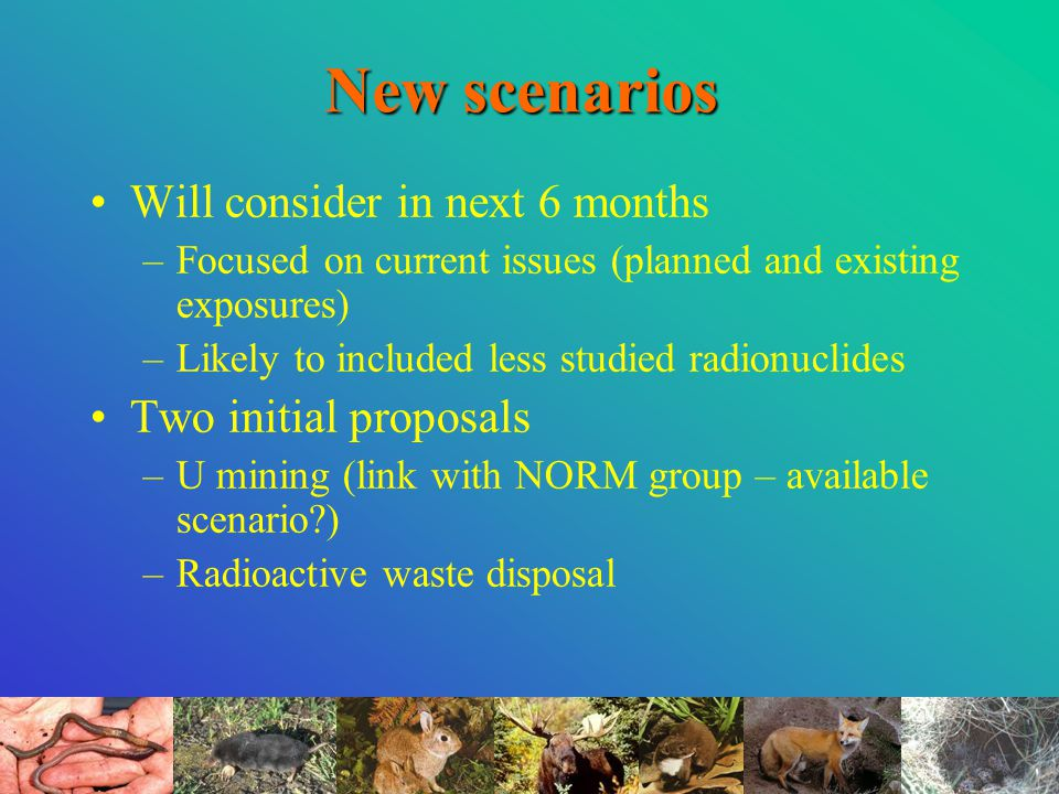 New scenarios Will consider in next 6 months –Focused on current issues (planned and existing exposures) –Likely to included less studied radionuclides Two initial proposals –U mining (link with NORM group – available scenario?) –Radioactive waste disposal