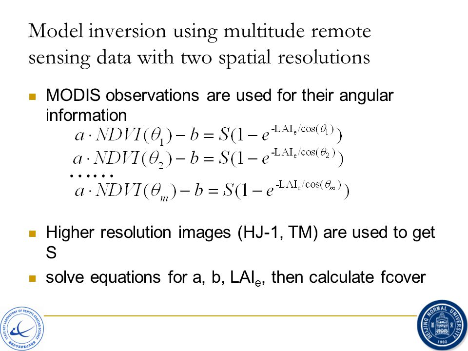 Model inversion using multitude remote sensing data with two spatial resolutions MODIS observations are used for their angular information Higher resolution images (HJ-1, TM) are used to get S solve equations for a, b, LAI e, then calculate fcover