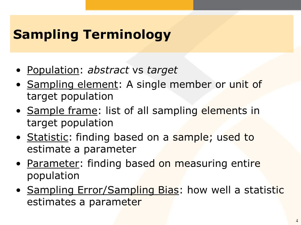 4 Sampling Terminology Population: abstract vs target Sampling element: A single member or unit of target population Sample frame: list of all sampling elements in target population Statistic: finding based on a sample; used to estimate a parameter Parameter: finding based on measuring entire population Sampling Error/Sampling Bias: how well a statistic estimates a parameter