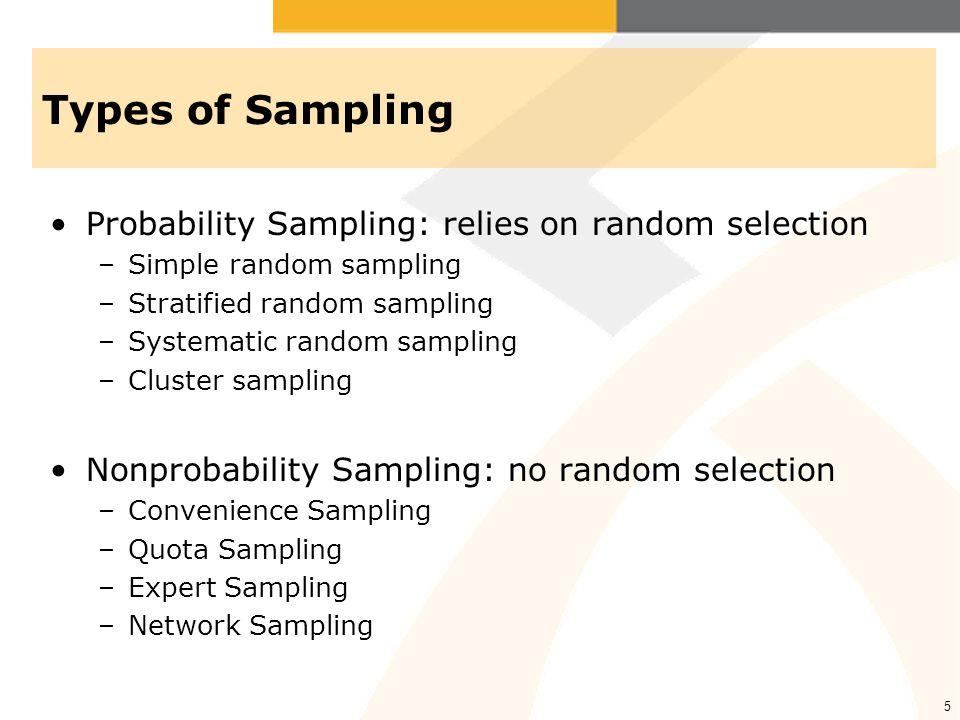5 Types of Sampling Probability Sampling: relies on random selection –Simple random sampling –Stratified random sampling –Systematic random sampling –