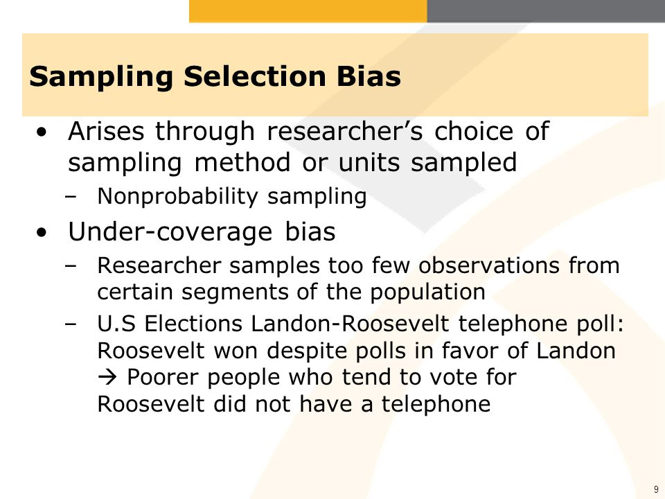 9 Sampling Selection Bias Arises through researcher's choice of sampling method or units sampled –Nonprobability sampling Under-coverage bias –Researcher samples too few observations from certain segments of the population –U.S Elections Landon-Roosevelt telephone poll: Roosevelt won despite polls in favor of Landon  Poorer people who tend to vote for Roosevelt did not have a telephone
