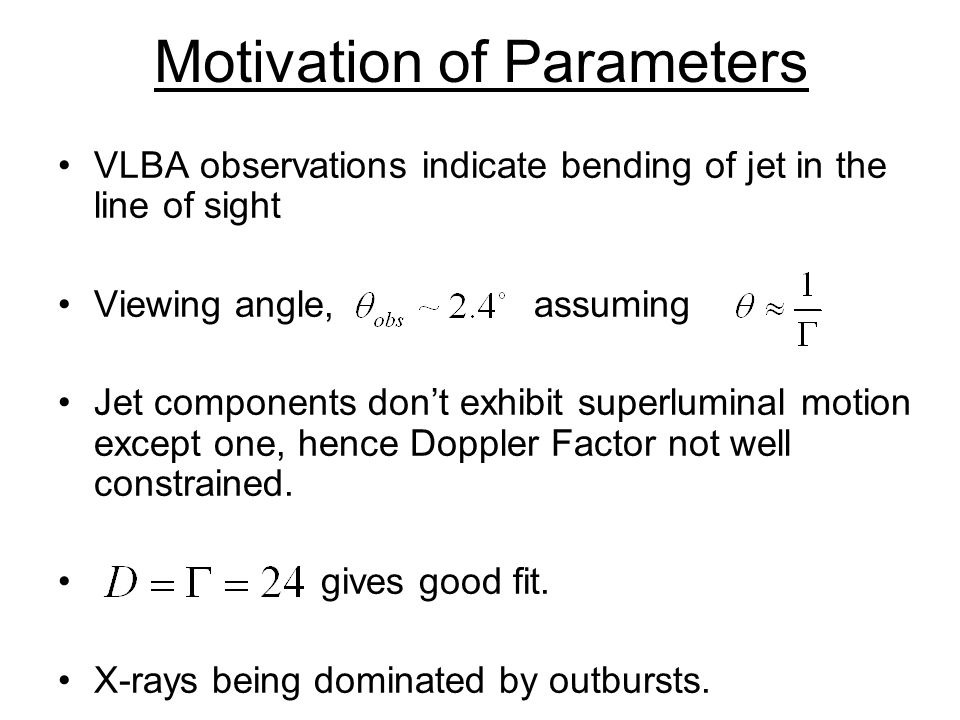 Motivation of Parameters VLBA observations indicate bending of jet in the line of sight Viewing angle, assuming Jet components don't exhibit superluminal motion except one, hence Doppler Factor not well constrained.