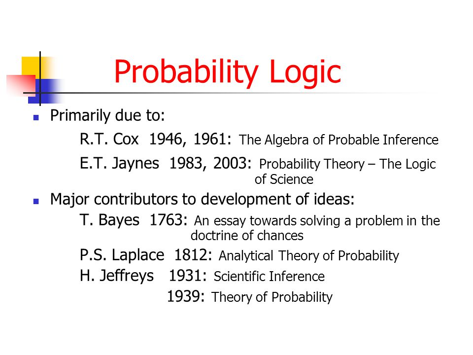 Probability Logic Primarily due to: R.T. Cox 1946, 1961: The Algebra of Probable Inference E.T.