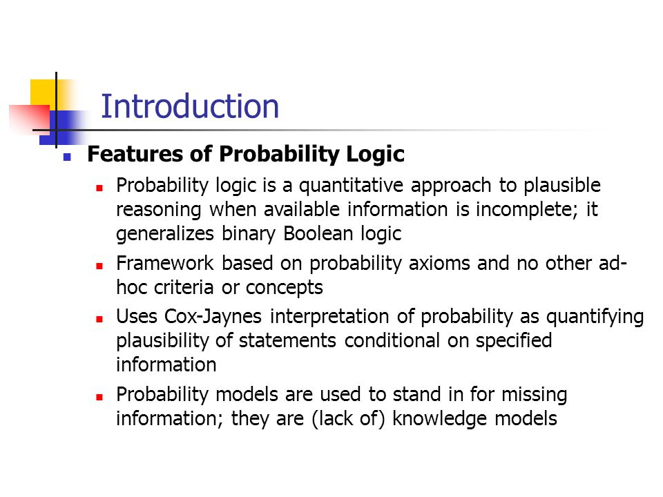 Introduction Features of Probability Logic Probability logic is a quantitative approach to plausible reasoning when available information is incomplete; it generalizes binary Boolean logic Framework based on probability axioms and no other ad- hoc criteria or concepts Uses Cox-Jaynes interpretation of probability as quantifying plausibility of statements conditional on specified information Probability models are used to stand in for missing information; they are (lack of) knowledge models