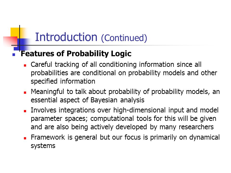 Introduction (Continued) Features of Probability Logic Careful tracking of all conditioning information since all probabilities are conditional on probability models and other specified information Meaningful to talk about probability of probability models, an essential aspect of Bayesian analysis Involves integrations over high-dimensional input and model parameter spaces; computational tools for this will be given and are also being actively developed by many researchers Framework is general but our focus is primarily on dynamical systems