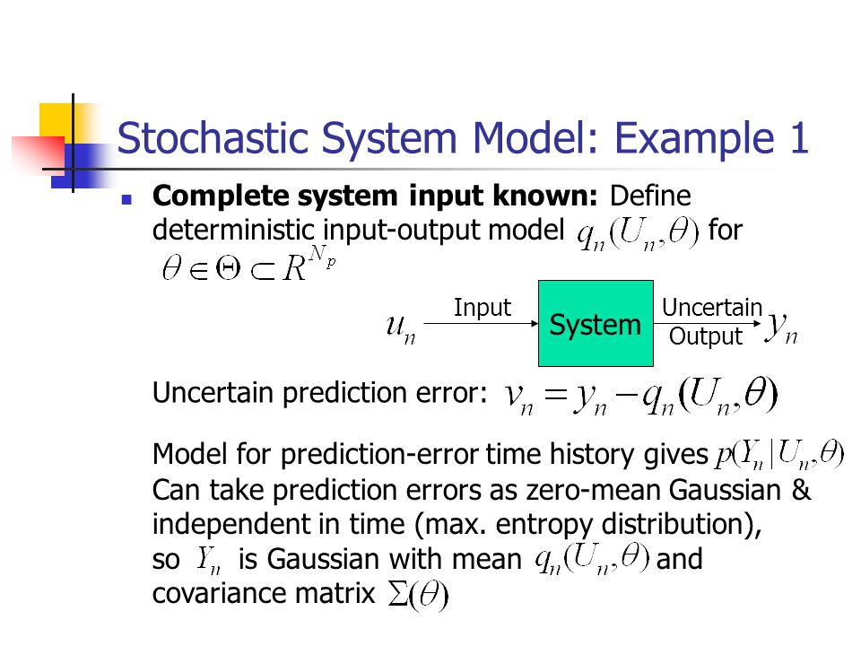 Stochastic System Model: Example 1 Complete system input known: Define deterministic input-output model for System Input Model for prediction-error time history gives Uncertain prediction error: Can take prediction errors as zero-mean Gaussian & independent in time (max.