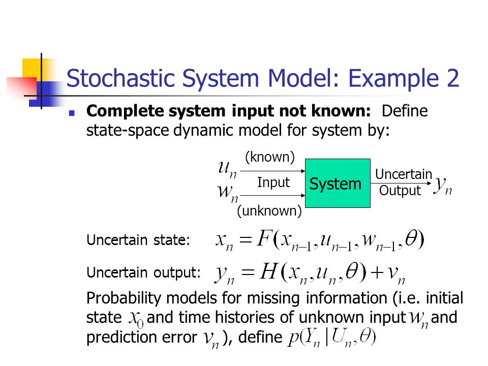 Stochastic System Model: Example 2 Complete system input not known: Define state-space dynamic model for system by: System Input Output (unknown) (known) Probability models for missing information (i.e.