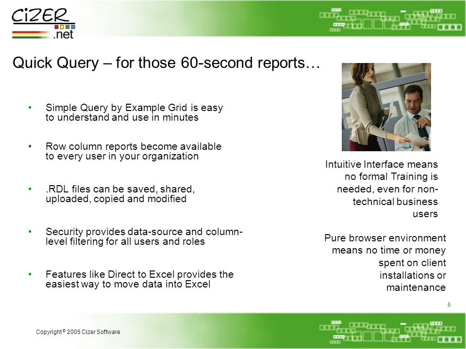 Quick Query – for those 60-second reports… Simple Query by Example Grid is easy to understand and use in minutes Pure browser environment means no time or money spent on client installations or maintenance Intuitive Interface means no formal Training is needed, even for non- technical business users Features like Direct to Excel provides the easiest way to move data into Excel Security provides data-source and column- level filtering for all users and roles.RDL files can be saved, shared, uploaded, copied and modified Row column reports become available to every user in your organization Copyright © 2005 Cizer Software 6