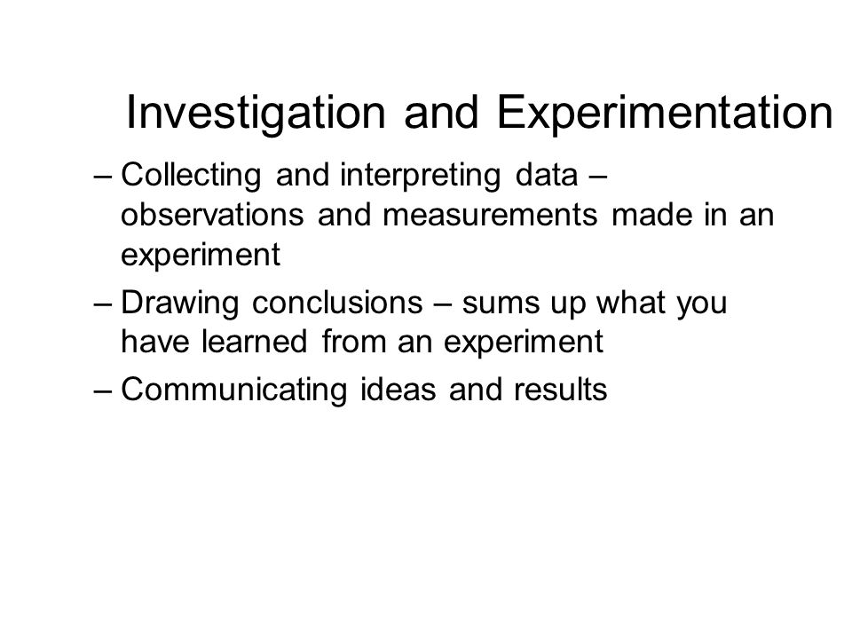 Investigation and Experimentation –Collecting and interpreting data – observations and measurements made in an experiment –Drawing conclusions – sums up what you have learned from an experiment –Communicating ideas and results