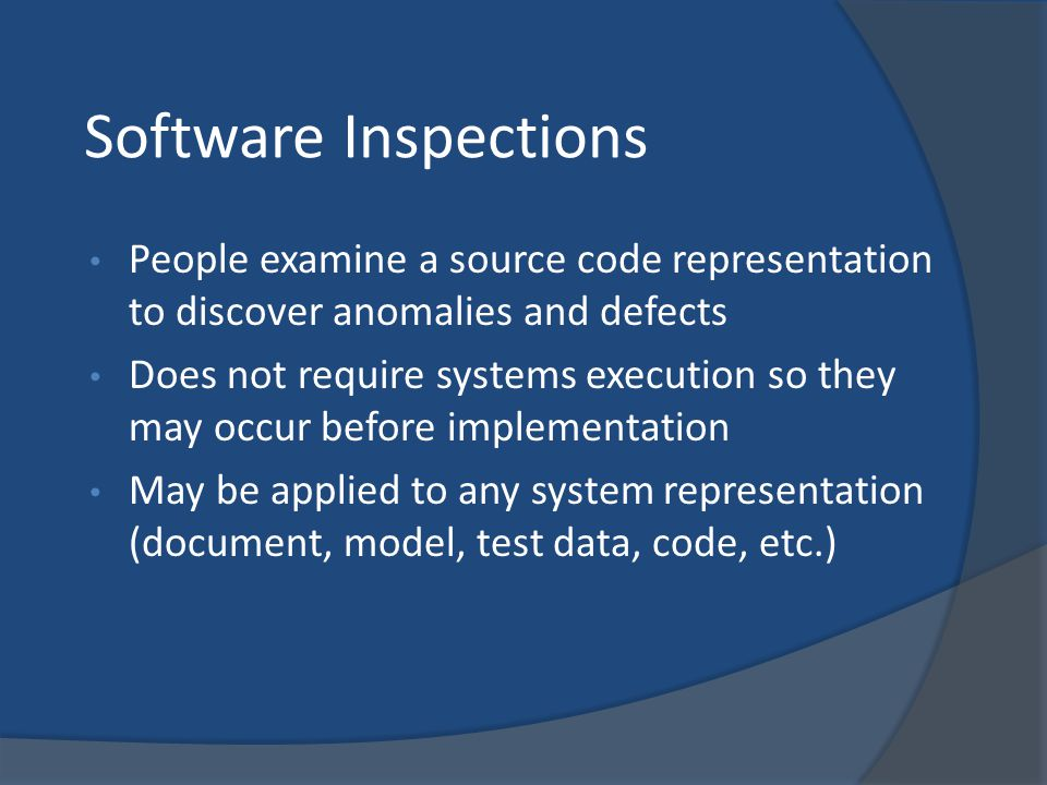 Software Inspections People examine a source code representation to discover anomalies and defects Does not require systems execution so they may occu