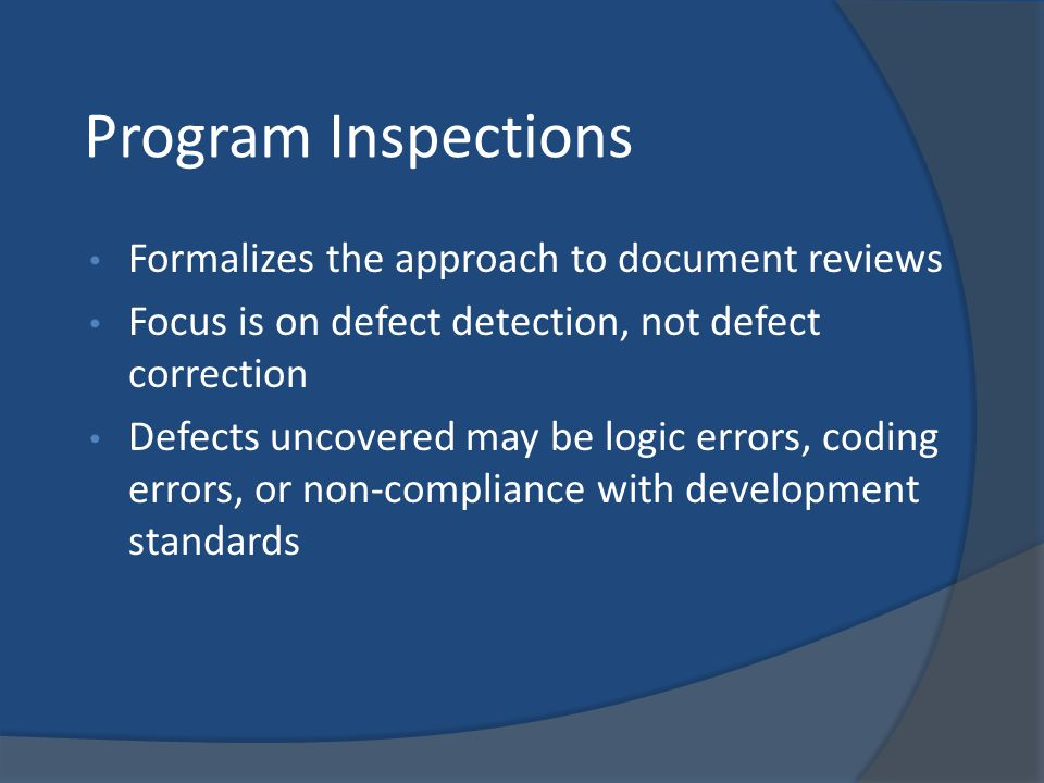 Program Inspections Formalizes the approach to document reviews Focus is on defect detection, not defect correction Defects uncovered may be logic err