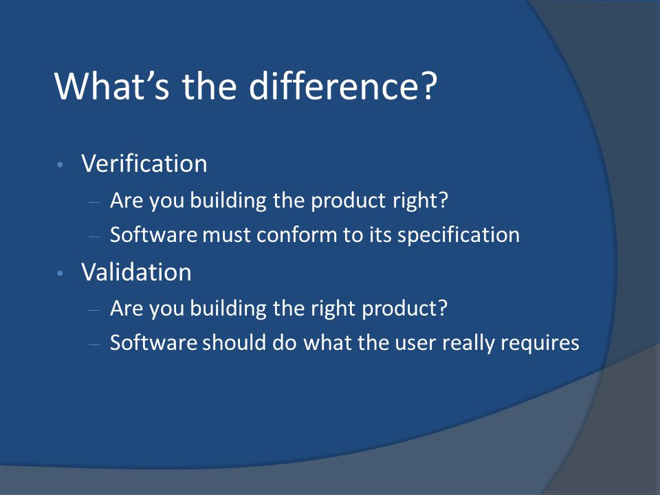 What's the difference? Verification – Are you building the product right? – Software must conform to its specification Validation – Are you building t