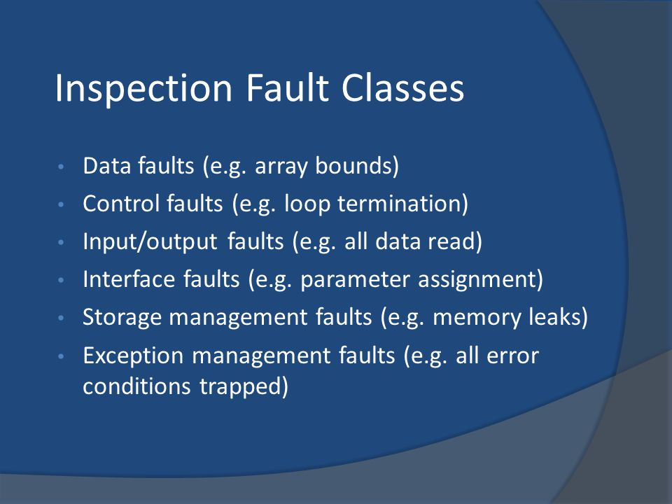 Inspection Fault Classes Data faults (e.g. array bounds) Control faults (e.g. loop termination) Input/output faults (e.g. all data read) Interface fau
