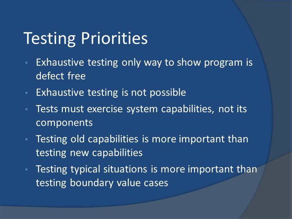 Testing Priorities Exhaustive testing only way to show program is defect free Exhaustive testing is not possible Tests must exercise system capabiliti