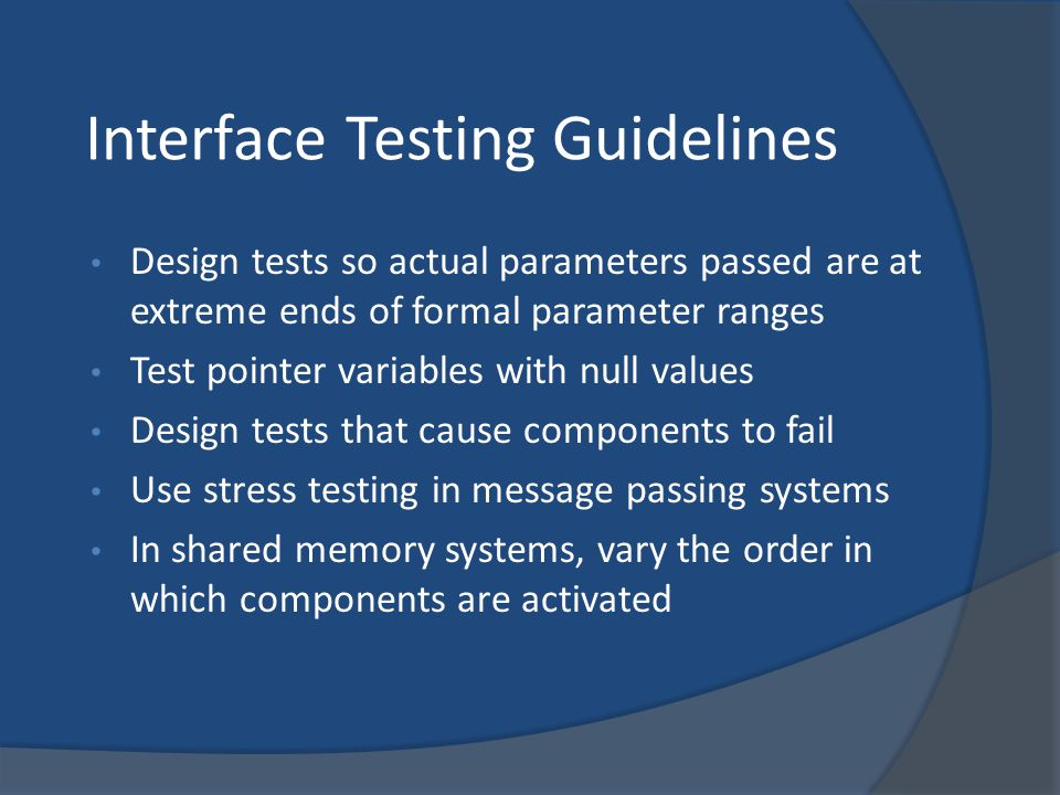 Interface Testing Guidelines Design tests so actual parameters passed are at extreme ends of formal parameter ranges Test pointer variables with null