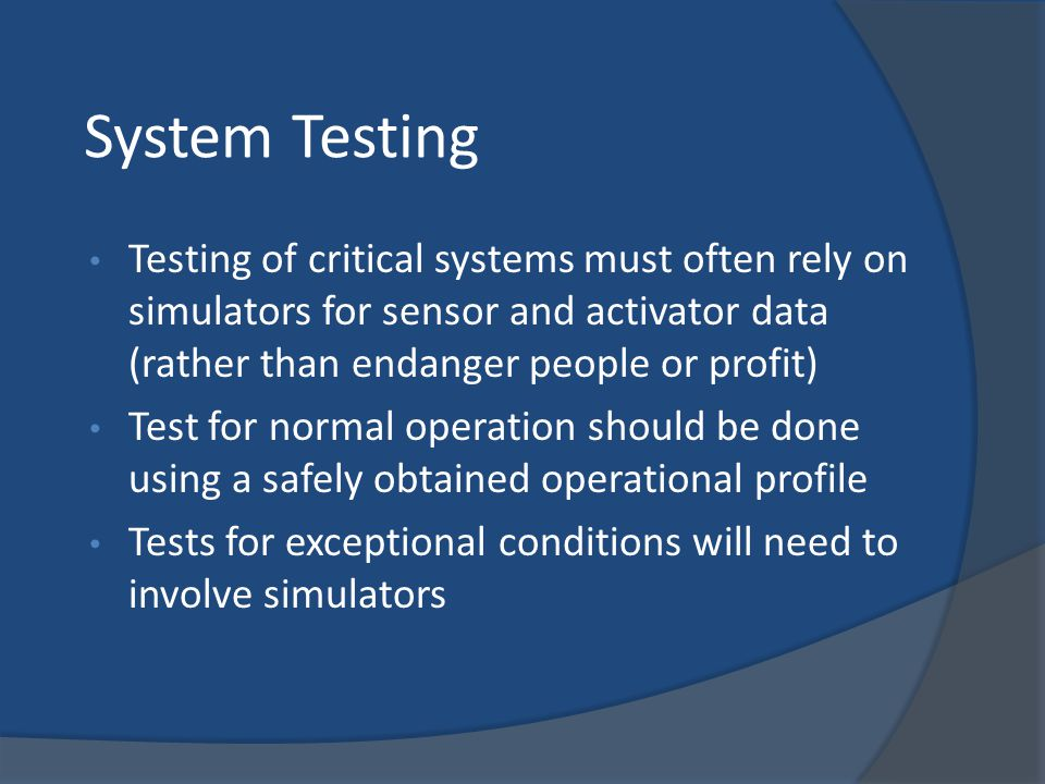 System Testing Testing of critical systems must often rely on simulators for sensor and activator data (rather than endanger people or profit) Test fo