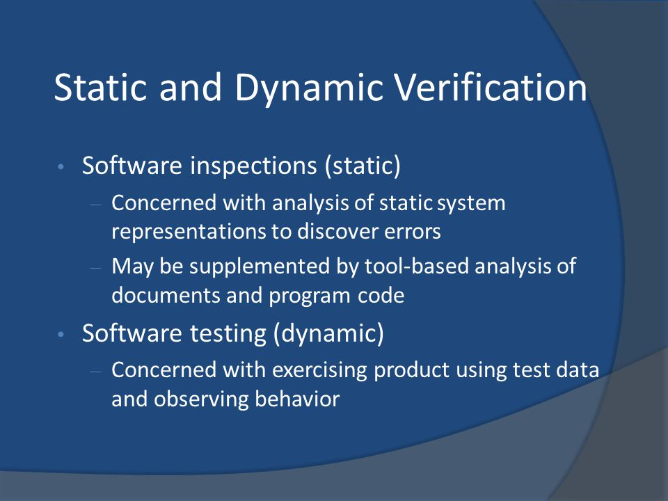 Static and Dynamic Verification Software inspections (static) – Concerned with analysis of static system representations to discover errors – May be s