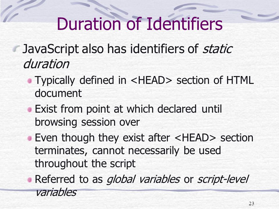 23 Duration of Identifiers JavaScript also has identifiers of static duration Typically defined in section of HTML document Exist from point at which declared until browsing session over Even though they exist after section terminates, cannot necessarily be used throughout the script Referred to as global variables or script-level variables