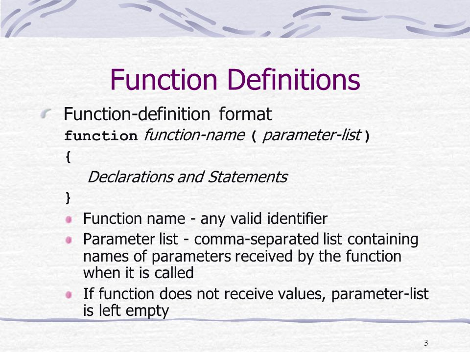 3 Function Definitions Function-definition format function function-name ( parameter-list ) { Declarations and Statements } Function name - any valid identifier Parameter list - comma-separated list containing names of parameters received by the function when it is called If function does not receive values, parameter-list is left empty