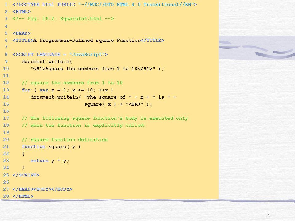 16 34 ++frequency6; 35 break; 36 } 37 } 38 39 document.writeln( ); 40 document.writeln( Face + 41 Frequency ); 42 document.writeln( 1 + frequency1 + 43 ); 44 document.writeln( 2 + frequency2 + 45 ); 46 document.writeln( 3 + frequency3 + 47 ); 48 document.writeln( 4 + frequency4 + 49 ); 50 document.writeln( 5 + frequency5 + 51 ); 52 document.writeln( 6 + frequency6 + 53 ); 54 55 56 57 58 Click Refresh (or Reload) to run the script again 59 60