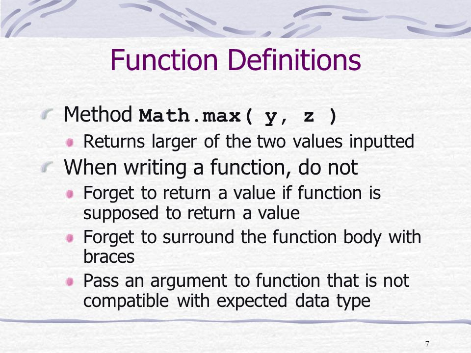 7 Function Definitions Method Math.max( y, z ) Returns larger of the two values inputted When writing a function, do not Forget to return a value if function is supposed to return a value Forget to surround the function body with braces Pass an argument to function that is not compatible with expected data type