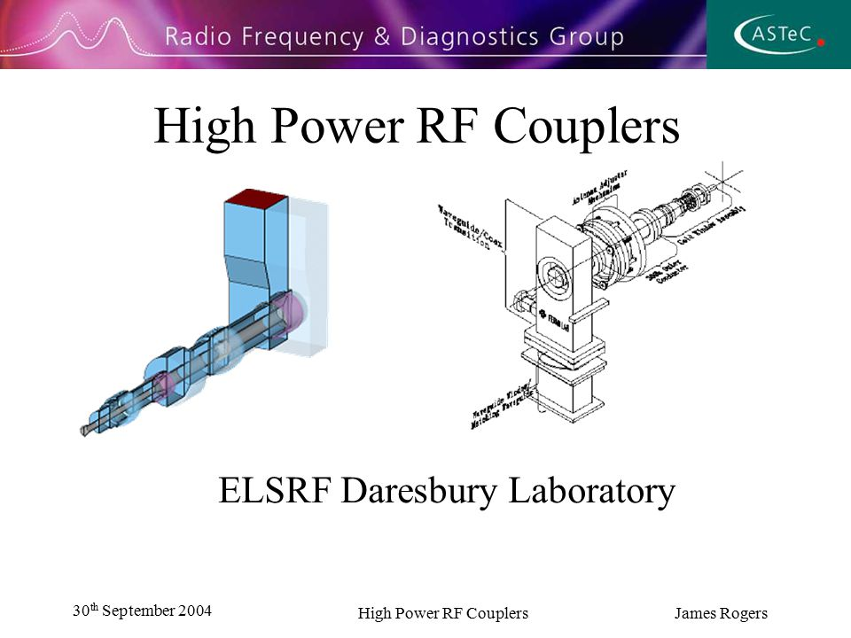 30 th September 2004 High Power RF Couplers James Rogers High Power RF Couplers ELSRF Daresbury Laboratory