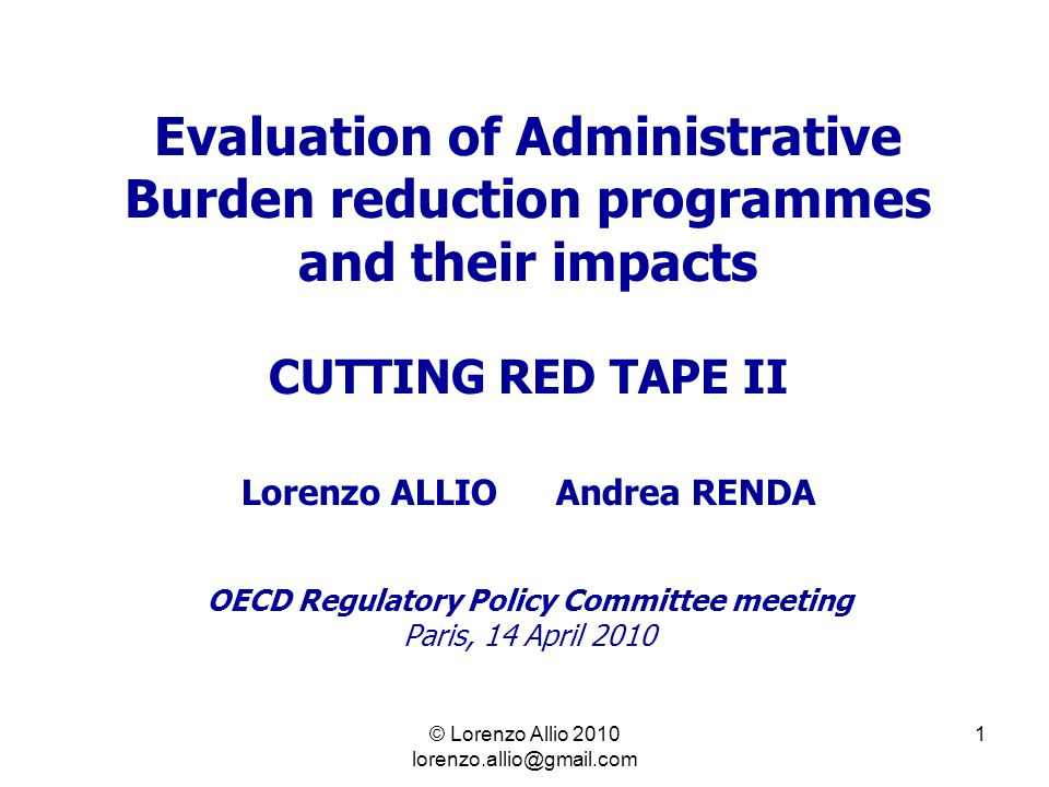1 Evaluation of Administrative Burden reduction programmes and their impacts CUTTING RED TAPE II Lorenzo ALLIOAndrea RENDA OECD Regulatory Policy Committee meeting Paris, 14 April 2010 © Lorenzo Allio 2010 lorenzo.allio@gmail.com