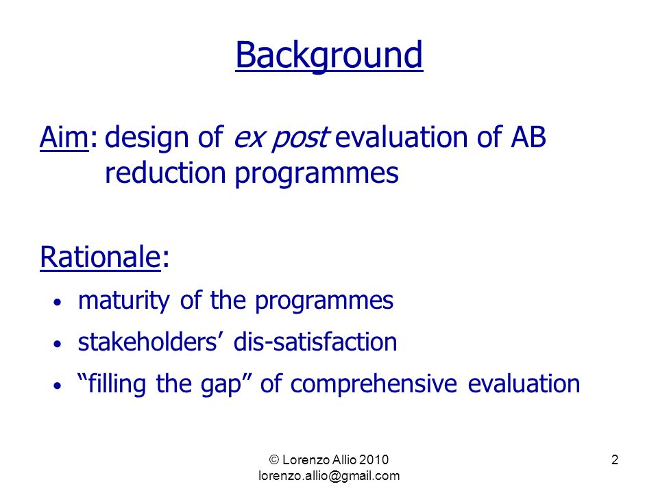 2 Background Aim:design of ex post evaluation of AB reduction programmes Rationale: maturity of the programmes stakeholders' dis-satisfaction filling the gap of comprehensive evaluation
