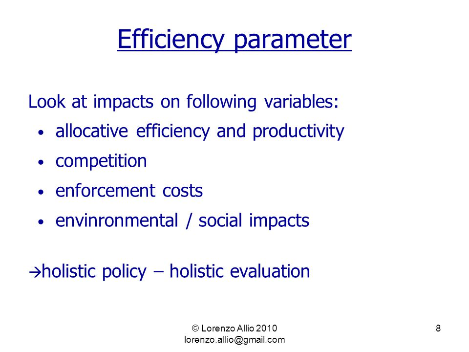 © Lorenzo Allio 2010 lorenzo.allio@gmail.com 8 Efficiency parameter Look at impacts on following variables: allocative efficiency and productivity competition enforcement costs envinronmental / social impacts  holistic policy – holistic evaluation