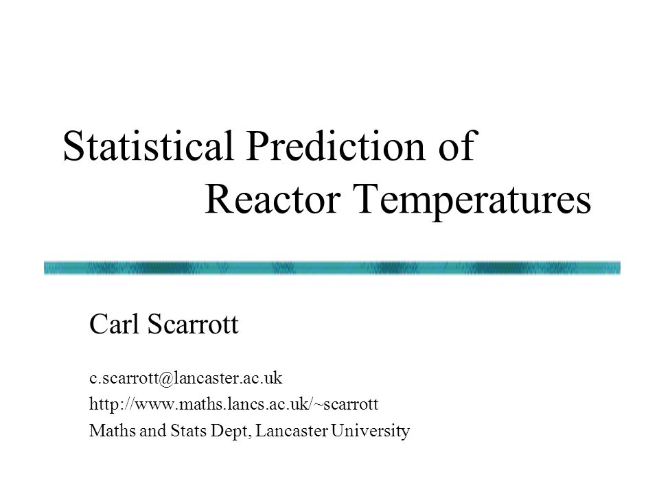 Statistical Prediction of Reactor Temperatures c.scarrott @ lancaster.ac.uk http://www.maths.lancs.ac.uk/~scarrott Maths and Stats Dept, Lancaster Uni