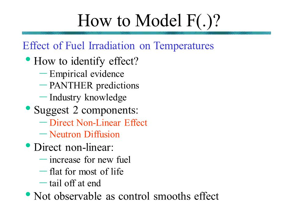 How to Model F(.)? Effect of Fuel Irradiation on Temperatures How to identify effect? – Empirical evidence – PANTHER predictions – Industry knowledge
