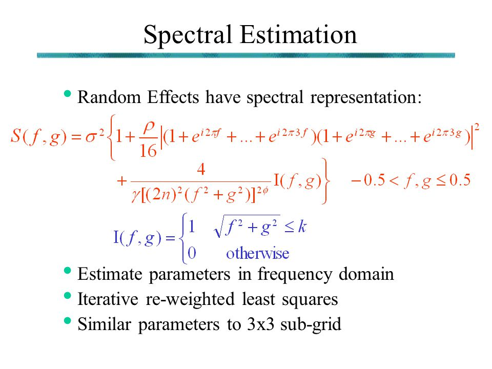Spectral Estimation Random Effects have spectral representation: Estimate parameters in frequency domain Iterative re-weighted least squares Similar p