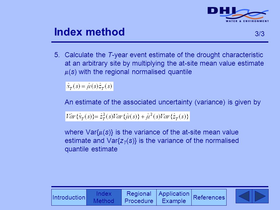 Index method 5.Calculate the T-year event estimate of the drought characteristic at an arbitrary site by multiplying the at-site mean value estimate  (s) with the regional normalised quantile An estimate of the associated uncertainty (variance) is given by where Var{  (s)} is the variance of the at-site mean value estimate and Var{z T (s)} is the variance of the normalised quantile estimate Index Method Regional Procedure References Application Example Introduction 3/3