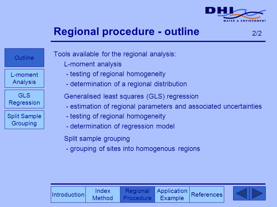 Regional procedure - outline Tools available for the regional analysis: L-moment analysis - testing of regional homogeneity - determination of a regional distribution Generalised least squares (GLS) regression - estimation of regional parameters and associated uncertainties - testing of regional homogeneity - determination of regression model Split sample grouping - grouping of sites into homogenous regions Index Method Regional Procedure References Application Example Outline L-moment Analysis GLS Regression Split Sample Grouping Introduction 2/2