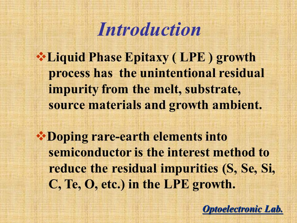 Introduction  Liquid Phase Epitaxy ( LPE ) growth process has the unintentional residual impurity from the melt, substrate, source materials and growth ambient.