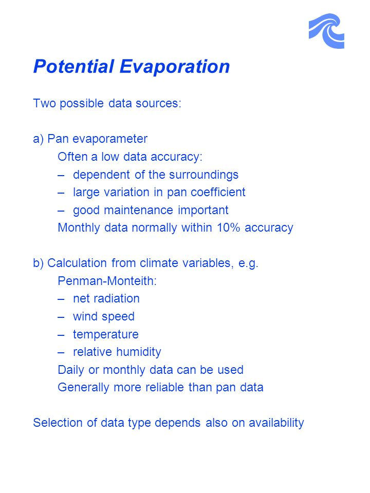 Potential Evaporation Two possible data sources: a) Pan evaporameter Often a low data accuracy: –dependent of the surroundings –large variation in pan coefficient –good maintenance important Monthly data normally within 10% accuracy b) Calculation from climate variables, e.g.